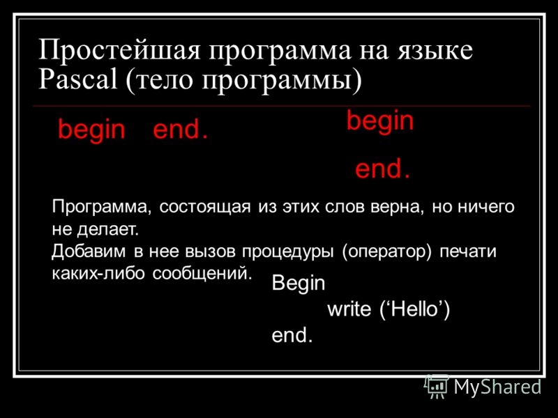 Простейшая программа на языке Pascal (тело программы) beginend. begin end. Программа, состоящая из этих слов верна, но ничего не делает. Добавим в нее вызов процедуры (оператор) печати каких-либо сообщений. Begin write (Hello) end.