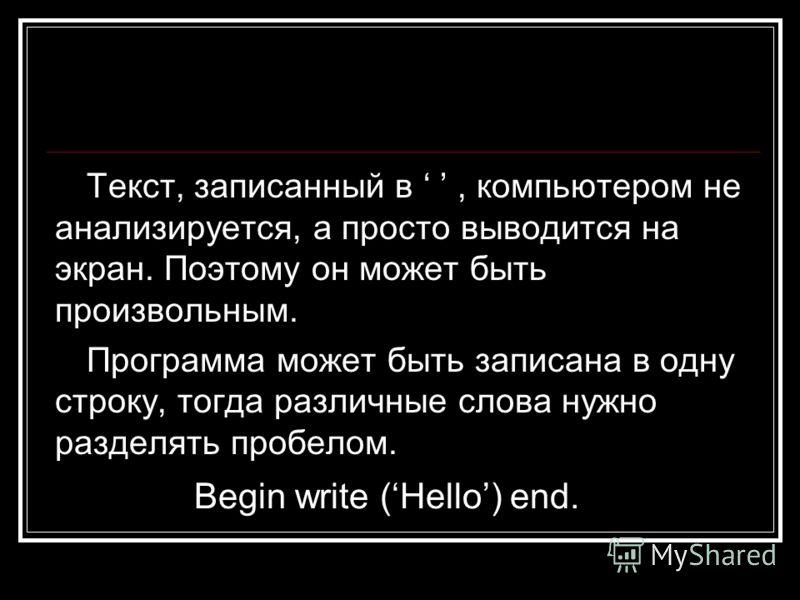 Текст, записанный в, компьютером не анализируется, а просто выводится на экран. Поэтому он может быть произвольным. Программа может быть записана в одну строку, тогда различные слова нужно разделять пробелом. Begin write (Hello) end.
