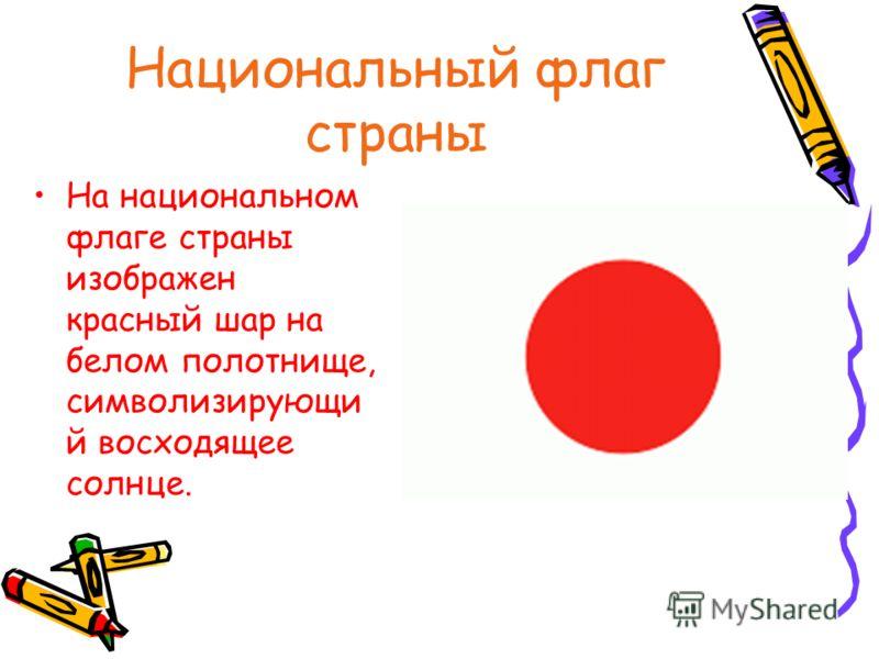Национальный флаг страны На национальном флаге страны изображен красный шар на белом полотнище, символизирующи й восходящее солнце.