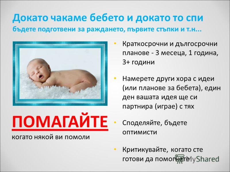 Докато чакаме бебето и докато то спи бъдете подготвени за раждането, първите стъпки и т.н... Краткосрочни и дългосрочни планове - 3 месеца, 1 година, 3+ години Намерете други хора с идеи (или планове за бебета), един ден вашата идея ще си партнира (и