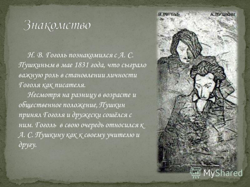 Н. В. Гоголь познакомился с А. С. Пушкиным в мае 1831 года, что сыграло важную роль в становлении личности Гоголя как писателя. Несмотря на разницу в возрасте и общественное положение, Пушкин принял Гоголя и дружески сошёлся с ним. Гоголь в свою очер