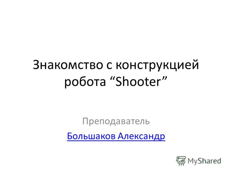 Знакомство с конструкцией робота Shooter Преподаватель Большаков Александр