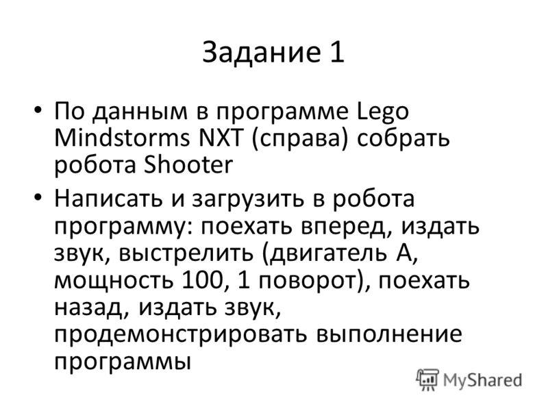 Задание 1 По данным в программе Lego Mindstorms NXT (справа) собрать робота Shooter Написать и загрузить в робота программу: поехать вперед, издать звук, выстрелить (двигатель А, мощность 100, 1 поворот), поехать назад, издать звук, продемонстрироват