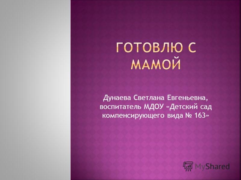 Дунаева Светлана Евгеньевна, воспитатель МДОУ «Детский сад компенсирующего вида 163»
