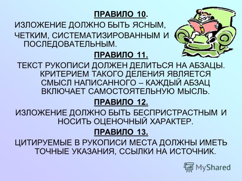 ПРАВИЛО 10. ИЗЛОЖЕНИЕ ДОЛЖНО БЫТЬ ЯСНЫМ, ЧЕТКИМ, СИСТЕМАТИЗИРОВАННЫМ И ПОСЛЕДОВАТЕЛЬНЫМ. ПРАВИЛО 11. ТЕКСТ РУКОПИСИ ДОЛЖЕН ДЕЛИТЬСЯ НА АБЗАЦЫ. КРИТЕРИЕМ ТАКОГО ДЕЛЕНИЯ ЯВЛЯЕТСЯ СМЫСЛ НАПИСАННОГО – КАЖДЫЙ АБЗАЦ ВКЛЮЧАЕТ САМОСТОЯТЕЛЬНУЮ МЫСЛЬ. ПРАВИЛО