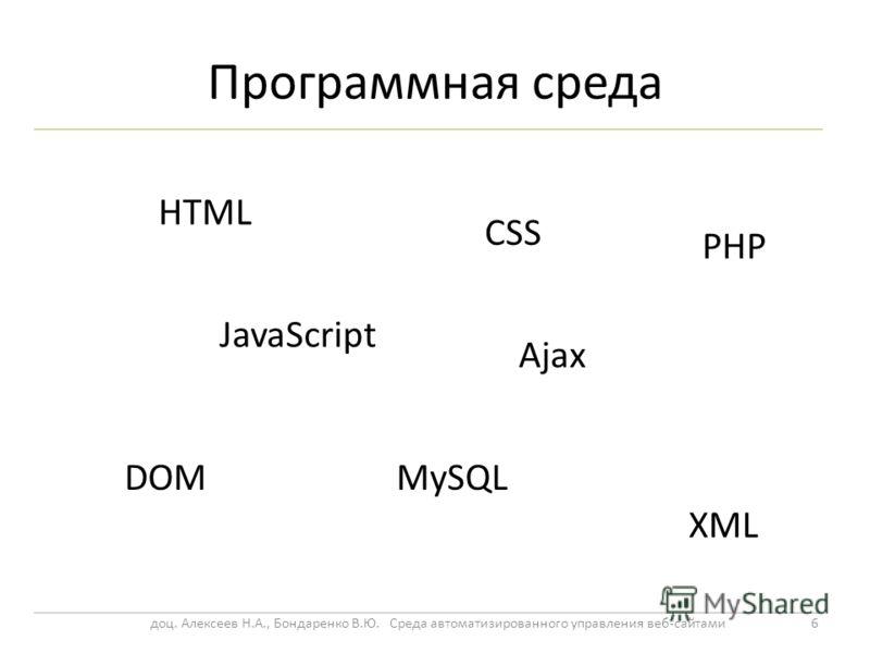 Программная среда 6 HTML CSS JavaScript Ajax DOM XML MySQL PHP доц. Алексеев Н.А., Бондаренко В.Ю. Среда автоматизированного управления веб-сайтами