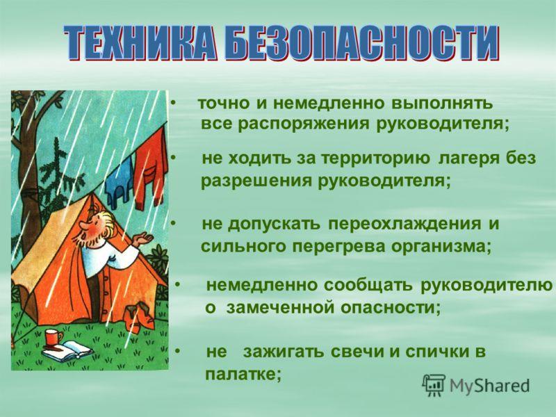 точно и немедленно выполнять все распоряжения руководителя; не ходить за территорию лагеря без разрешения руководителя; не допускать переохлаждения и сильного перегрева организма; немедленно сообщать руководителю о замеченной опасности; не зажигать с