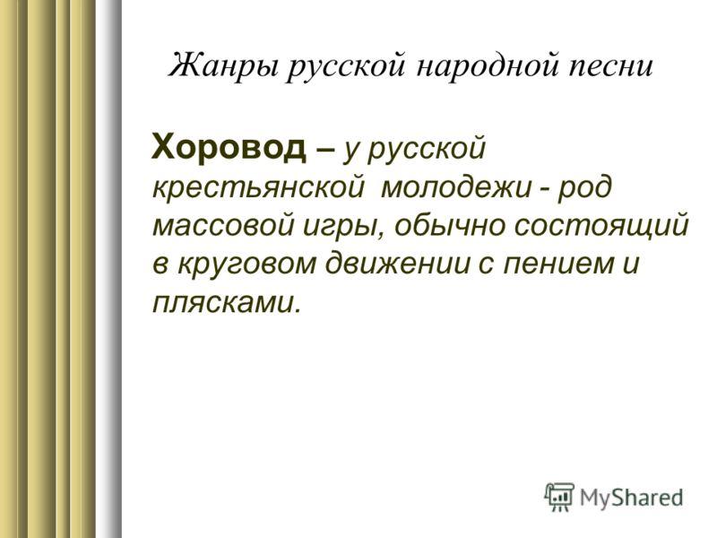 Хоровод – у русской крестьянской молодежи - род массовой игры, обычно состоящий в круговом движении с пением и плясками.