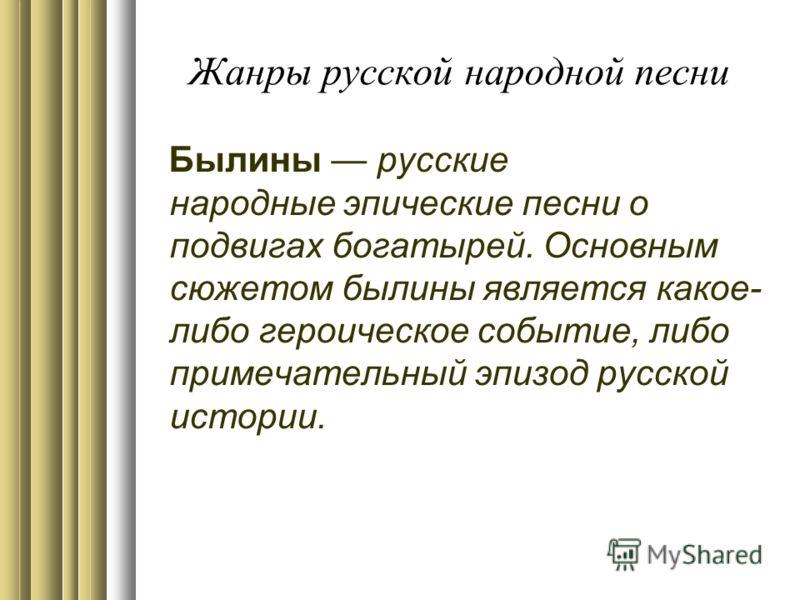 Былины русские народные эпические песни о подвигах богатырей. Основным сюжетом былины является какое- либо героическое событие, либо примечательный эпизод русской истории.