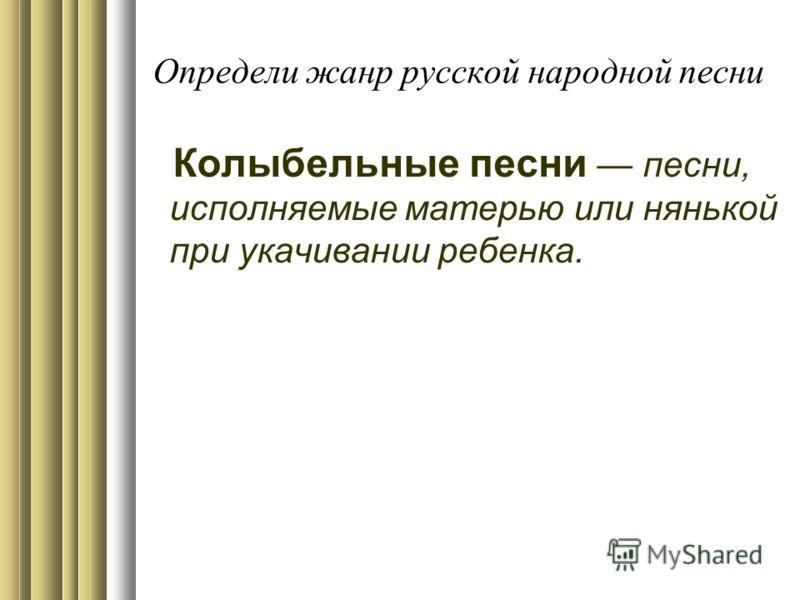 Определи жанр русской народной песни Колыбельные песни песни, исполняемые матерью или нянькой при укачивании ребенка.