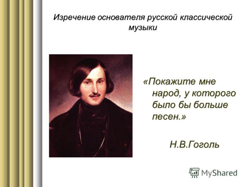 Изречение основателя русской классической музыки «Покажите мне народ, у которого было бы больше песен.» Н.В.Гоголь Н.В.Гоголь