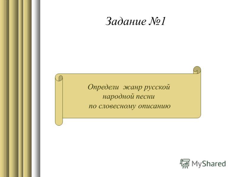 Задание 1 Определи жанр русской народной песни по словесному описанию