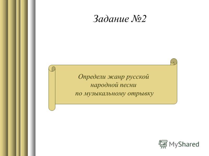 Задание 2 Определи жанр русской народной песни по музыкальному отрывку