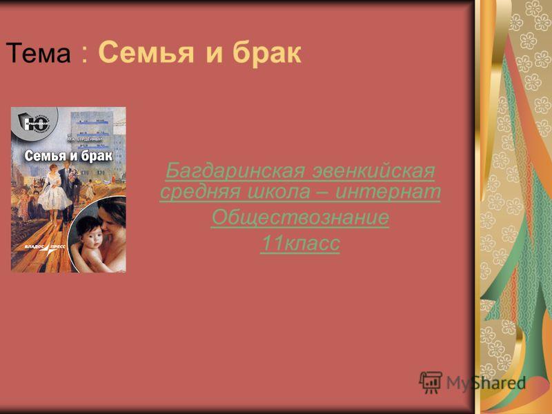 Тема : Семья и брак Багдаринская эвенкийская средняя школа – интернат Обществознание 11класс