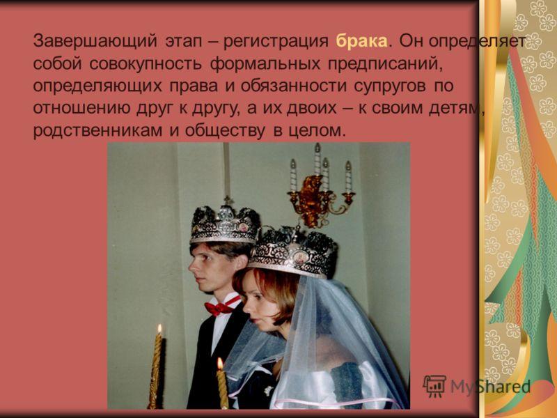 Завершающий этап – регистрация брака. Он определяет собой совокупность формальных предписаний, определяющих права и обязанности супругов по отношению друг к другу, а их двоих – к своим детям, родственникам и обществу в целом.