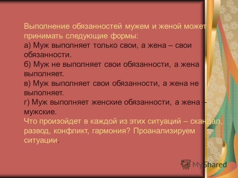 Выполнение обязанностей мужем и женой может принимать следующие формы: а) Муж выполняет только свои, а жена – свои обязанности. б) Муж не выполняет свои обязанности, а жена выполняет. в) Муж выполняет свои обязанности, а жена не выполняет. г) Муж вып