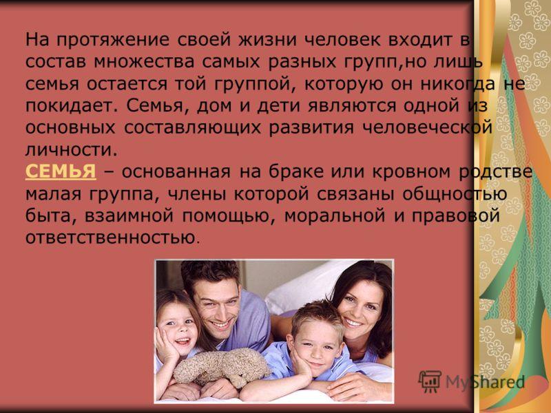 На протяжение своей жизни человек входит в состав множества самых разных групп,но лишь семья остается той группой, которую он никогда не покидает. Семья, дом и дети являются одной из основных составляющих развития человеческой личности. СЕМЬЯ – основ