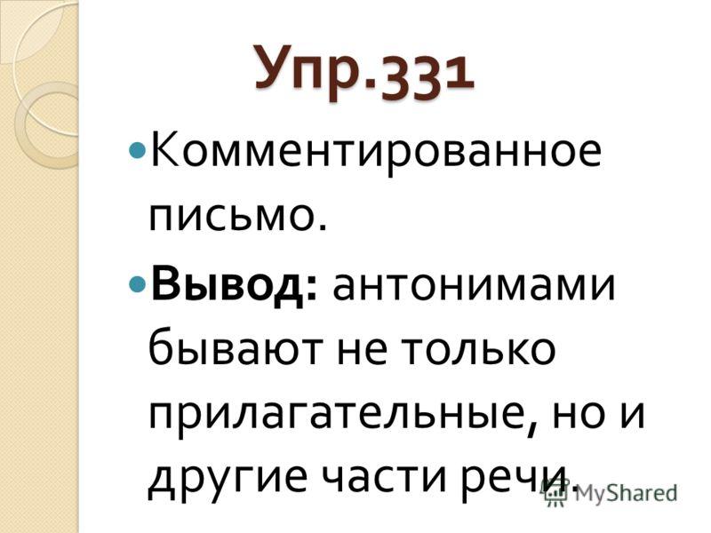 Упр.331 Упр.331 Комментированное письмо. Вывод : антонимами бывают не только прилагательные, но и другие части речи.