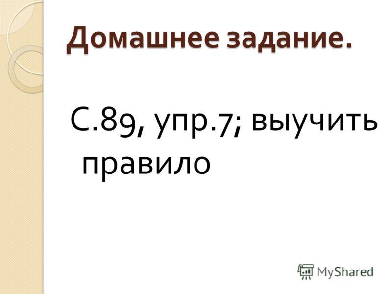 Домашнее задание. С.89, упр.7; выучить правило