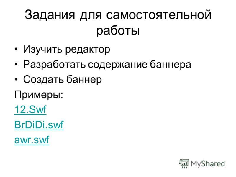 Задания для самостоятельной работы Изучить редактор Разработать содержание баннера Создать баннер Примеры: 12.Swf BrDiDi.swf awr.swf