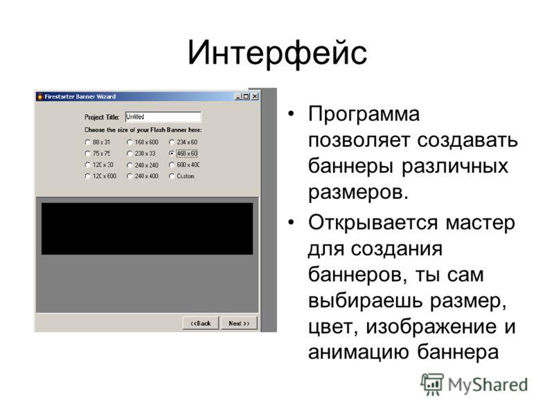 Интерфейс Программа позволяет создавать баннеры различных размеров. Открывается мастер для создания баннеров, ты сам выбираешь размер, цвет, изображение и анимацию баннера