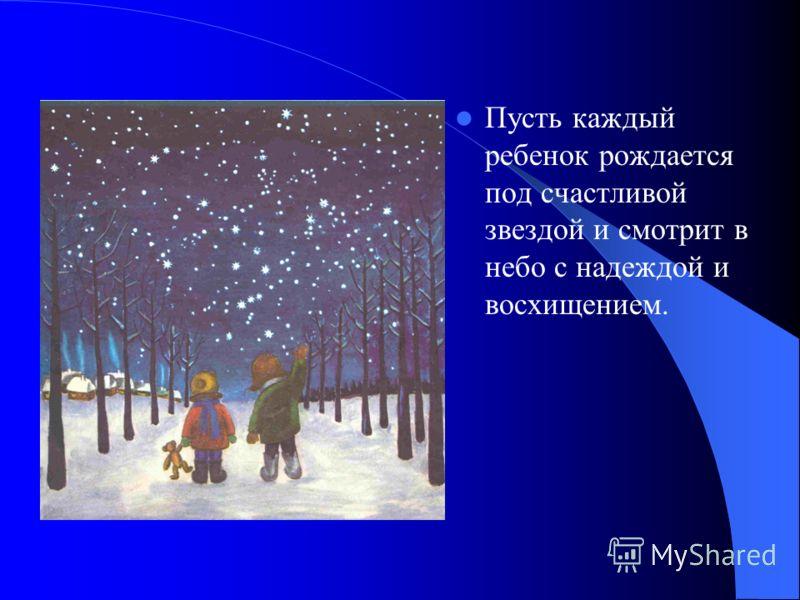 Пусть каждый ребенок рождается под счастливой звездой и смотрит в небо с надеждой и восхищением.