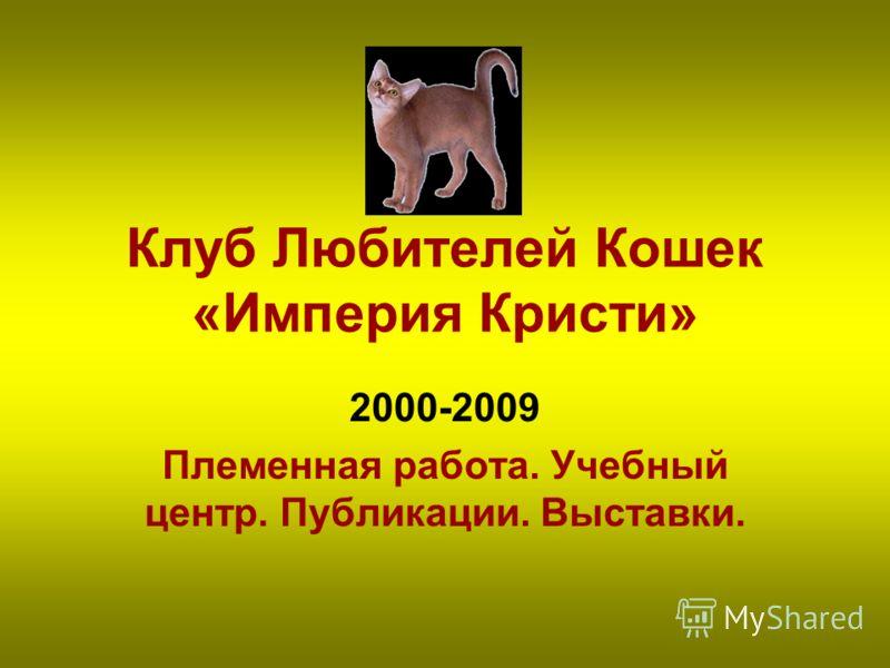 Клуб Любителей Кошек «Империя Кристи» 2000-2009 Племенная работа. Учебный центр. Публикации. Выставки.