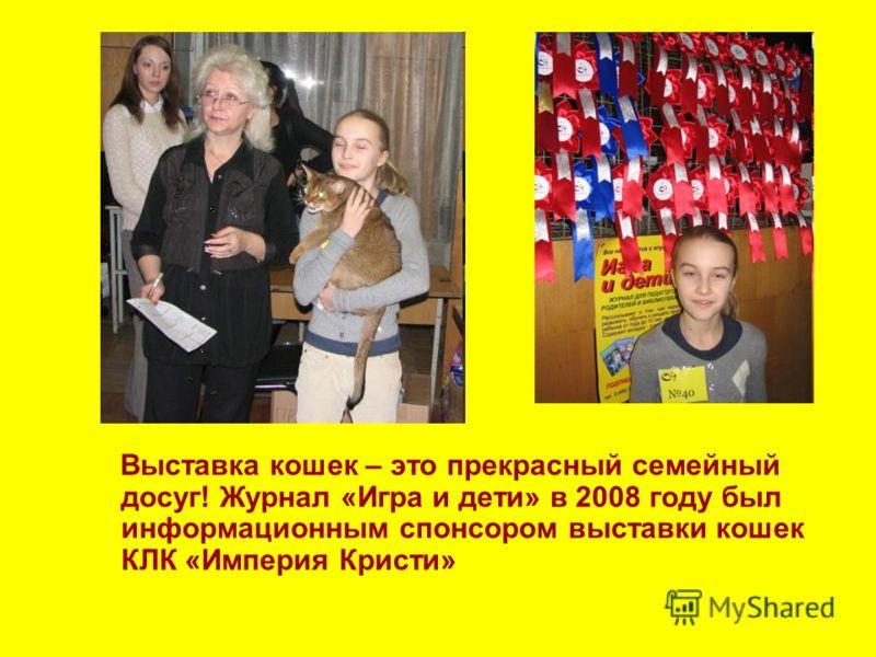 Выставка кошек – это прекрасный семейный досуг! Журнал «Игра и дети» в 2008 году был информационным спонсором выставки кошек КЛК «Империя Кристи»