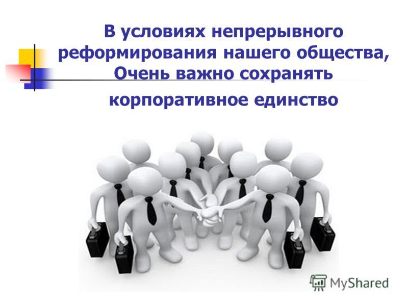 В условиях непрерывного реформирования нашего общества, Очень важно сохранять корпоративное единство
