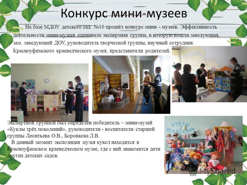 Конкурс мини-музеев На базе МДОУ детского сад 10 прошёл конкурс мини - музеев. Эффективность деятельности мини-музеев оценивала экспертная группа, в которую вошли заведующая, зам. заведующей ДОУ, руководитель творческой группы, научный сотрудник Крас