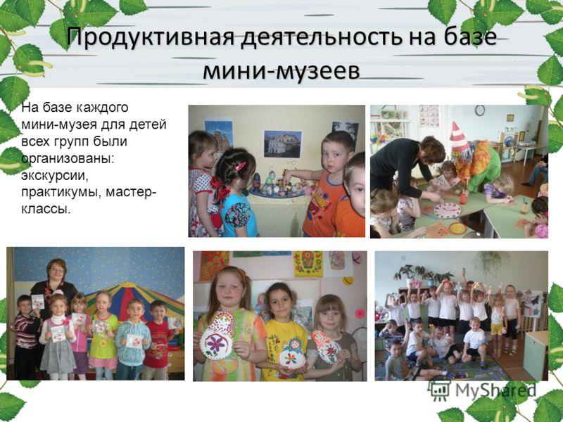 Продуктивная деятельность на базе мини-музеев На базе каждого мини-музея для детей всех групп были организованы: экскурсии, практикумы, мастер- классы.
