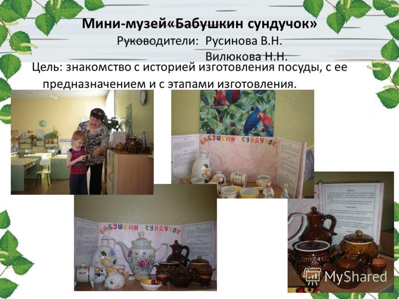Мини-музей«Бабушкин сундучок» Руководители: Русинова В.Н. Вилюкова Н.Н. Цель: знакомство с историей изготовления посуды, с ее предназначением и с этапами изготовления.