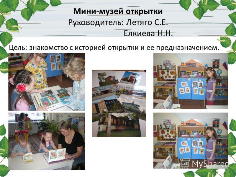 Мини-музей открытки Руководитель: Летяго С.Е. Елкиева Н.Н. Цель: знакомство с историей открытки и ее предназначением.