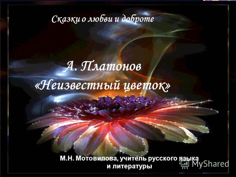 Сказки о любви и доброте А. Платонов «Неизвестный цветок» М.Н. Мотовилова, учитель русского языка и литературы