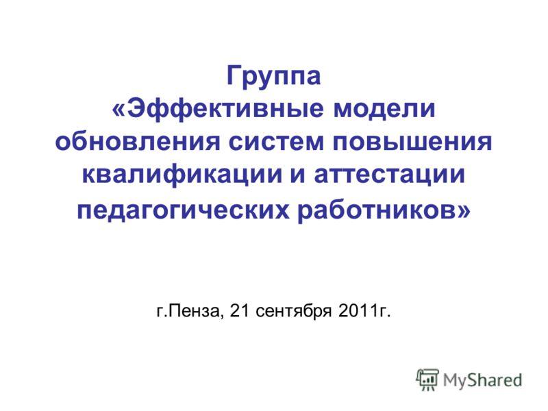 Группа «Эффективные модели обновления систем повышения квалификации и аттестации педагогических работников» г.Пенза, 21 сентября 2011г.