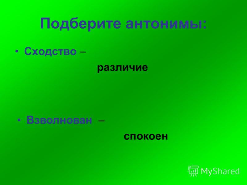 Подберите антонимы: Сходство – различие Взволнован – спокоен