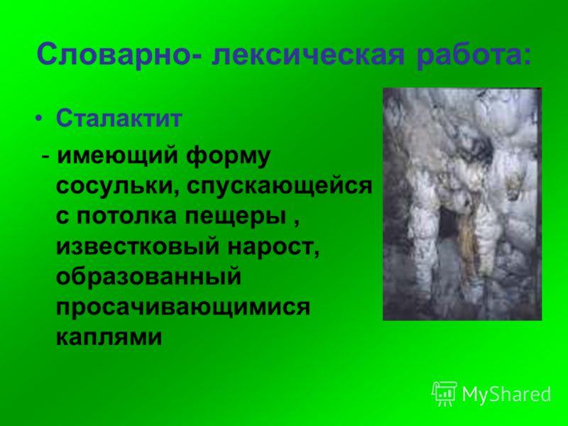 Словарно- лексическая работа: Сталактит - имеющий форму сосульки, спускающейся с потолка пещеры, известковый нарост, образованный просачивающимися каплями