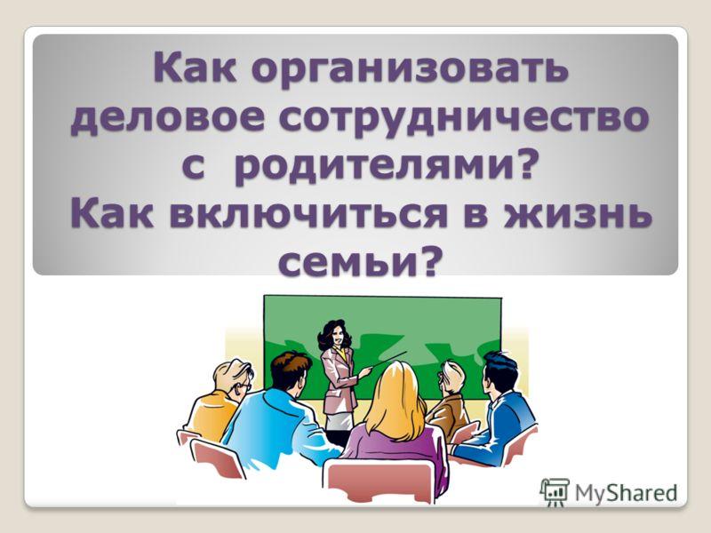 Как организовать деловое сотрудничество с родителями? Как включиться в жизнь семьи?
