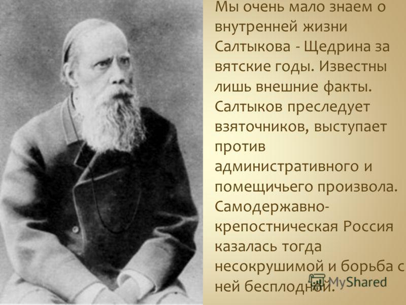 Мы очень мало знаем о внутренней жизни Салтыкова - Щедрина за вятские годы. Известны лишь внешние факты. Салтыков преследует взяточников, выступает против административного и помещичьего произвола. Самодержавно- крепостническая Россия казалась тогда