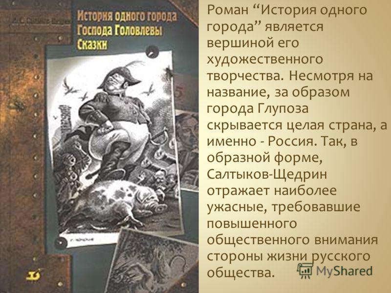 Роман История одного города является вершиной его художественного творчества. Несмотря на название, за образом города Глупоза скрывается целая страна, а именно - Россия. Так, в образной форме, Салтыков-Щедрин отражает наиболее ужасные, требовавшие по