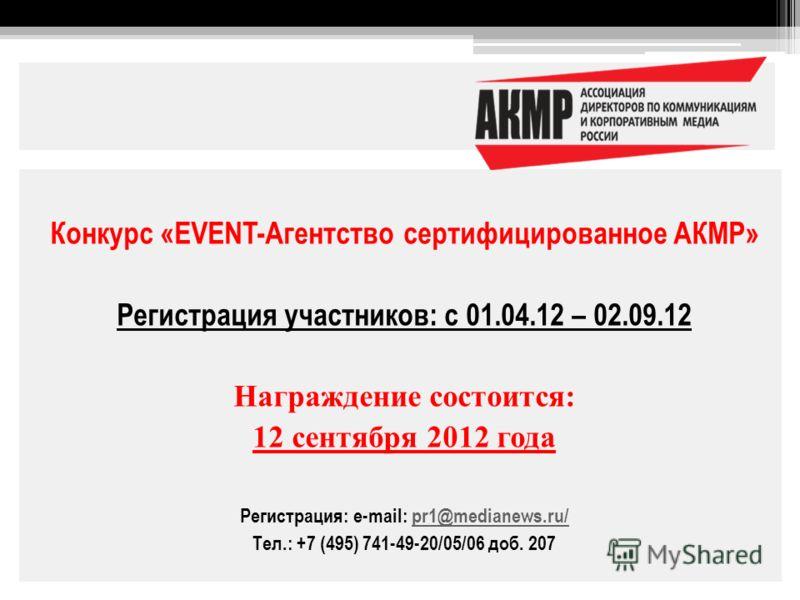 Конкурс «EVENT-Агентство сертифицированное АКМР» Регистрация участников: с 01.04.12 – 02.09.12 Награждение состоится: 12 сентября 2012 года Регистрация: e-mail: pr1@medianews.ru/pr1@medianews.ru/ Тел.: +7 (495) 741-49-20/05/06 доб. 207