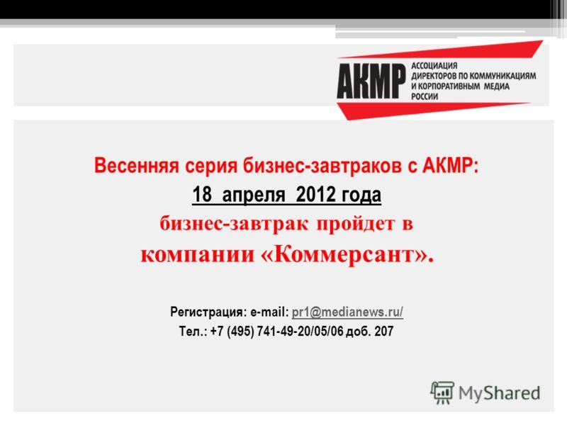 Весенняя серия бизнес-завтраков с АКМР: 18 апреля 2012 года бизнес-завтрак пройдет в компании «Коммерсант». Регистрация: e-mail: pr1@medianews.ru/pr1@medianews.ru/ Тел.: +7 (495) 741-49-20/05/06 доб. 207