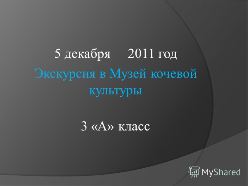 5 декабря 2011 год Экскурсия в Музей кочевой культуры 3 «А» класс