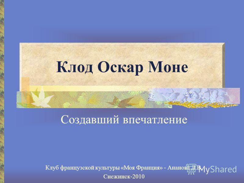 Клод Оскар Моне Создавший впечатление Клуб французской культуры «Моя Франция» - Ананова Л.В. Снежинск-2010