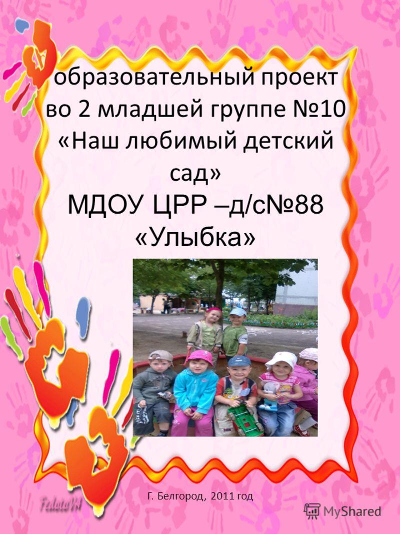 образовательный проект во 2 младшей группе 10 «Наш любимый детский сад» МДОУ ЦРР –д/с88 «Улыбка» Г. Белгород, 2011 год