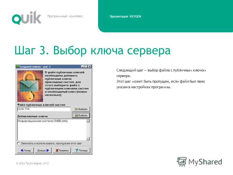 Презентация KEYGEN © ARQA Technologies, 2012 Программный комплекс Следующий шаг выбор файла с публичным ключом сервера. Этот шаг может быть пропущен, если файл был явно указан в настройках программы. Шаг 3. Выбор ключа сервера