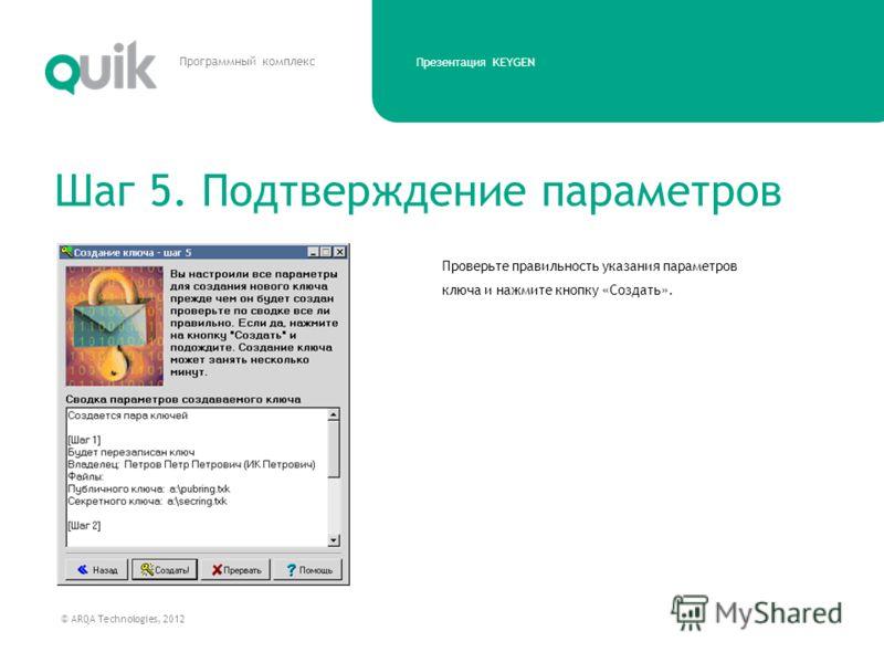 Презентация KEYGEN © ARQA Technologies, 2012 Программный комплекс Проверьте правильность указания параметров ключа и нажмите кнопку «Создать». Шаг 5. Подтверждение параметров