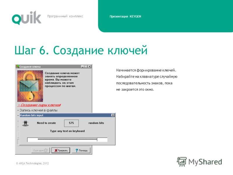 Презентация KEYGEN © ARQA Technologies, 2012 Программный комплекс Начинается формирование ключей. Набирайте на клавиатуре случайную последовательность знаков, пока не закроется это окно. Шаг 6. Создание ключей
