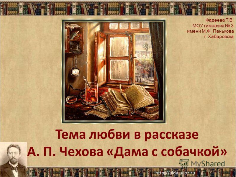 Тема любви в рассказе А. П. Чехова «Дама с собачкой» Фадеева Т.В. МОУ гимназия 3 имени М.Ф. Панькова г. Хабаровска