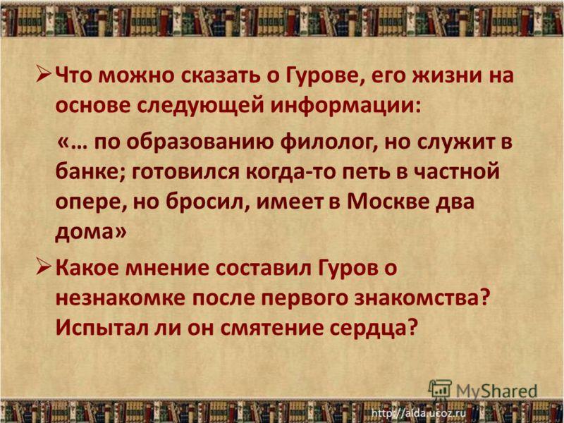 Что можно сказать о Гурове, его жизни на основе следующей информации: «… по образованию филолог, но служит в банке; готовился когда-то петь в частной опере, но бросил, имеет в Москве два дома» Какое мнение составил Гуров о незнакомке после первого зн